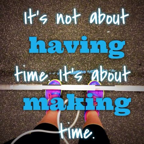 It's about *Making* the time…