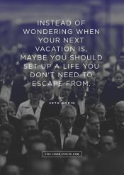 "Create a life you don't have to ""escape"" from"